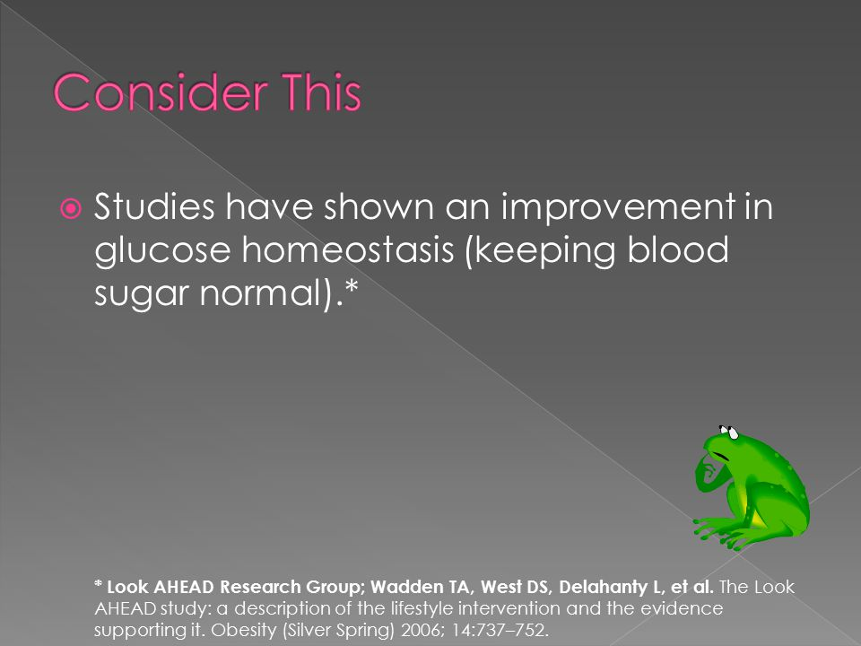 Studies have shown an improvement in glucose homeostasis (keeping blood sugar normal).* * Look AHEAD Research Group; Wadden TA, West DS, Delahanty L, et al.