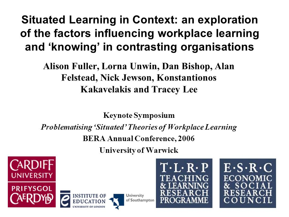 Situated Learning in Context: an exploration of the factors influencing workplace learning and 'knowing' in contrasting organisations Alison Fuller, Lorna Unwin, Dan Bishop, Alan Felstead, Nick Jewson, Konstantionos Kakavelakis and Tracey Lee Keynote Symposium Problematising 'Situated' Theories of Workplace Learning BERA Annual Conference, 2006 University of Warwick