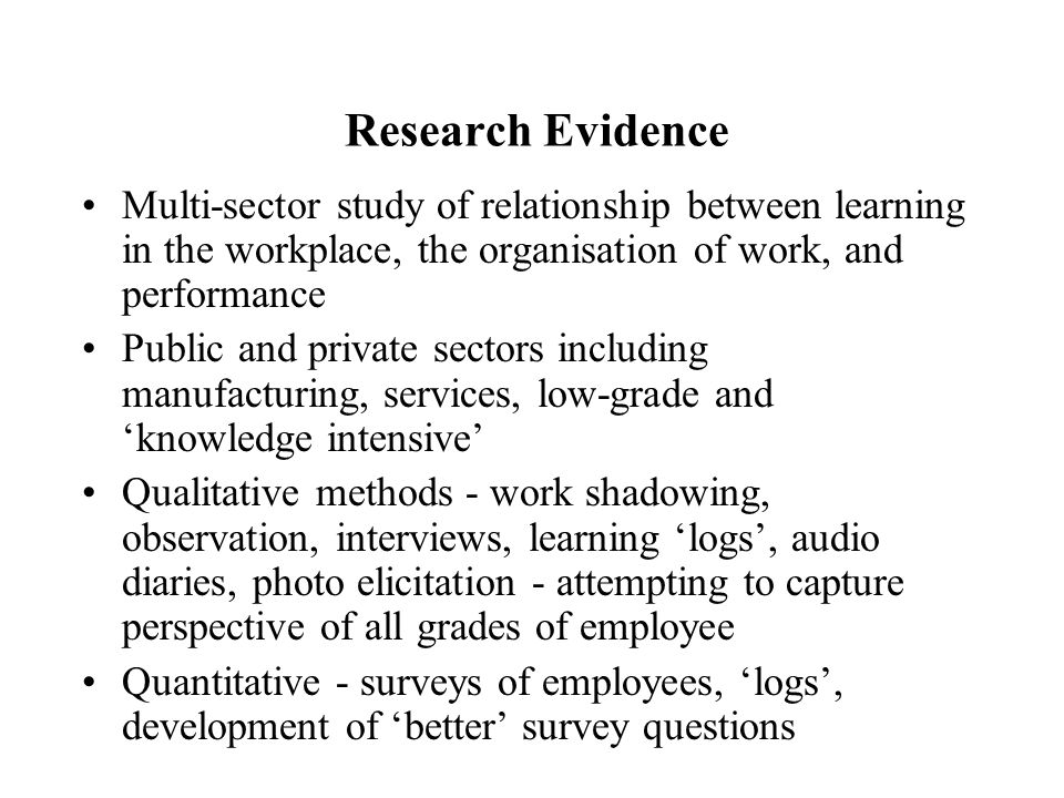 Research Evidence Multi-sector study of relationship between learning in the workplace, the organisation of work, and performance Public and private sectors including manufacturing, services, low-grade and 'knowledge intensive' Qualitative methods - work shadowing, observation, interviews, learning 'logs', audio diaries, photo elicitation - attempting to capture perspective of all grades of employee Quantitative - surveys of employees, 'logs', development of 'better' survey questions