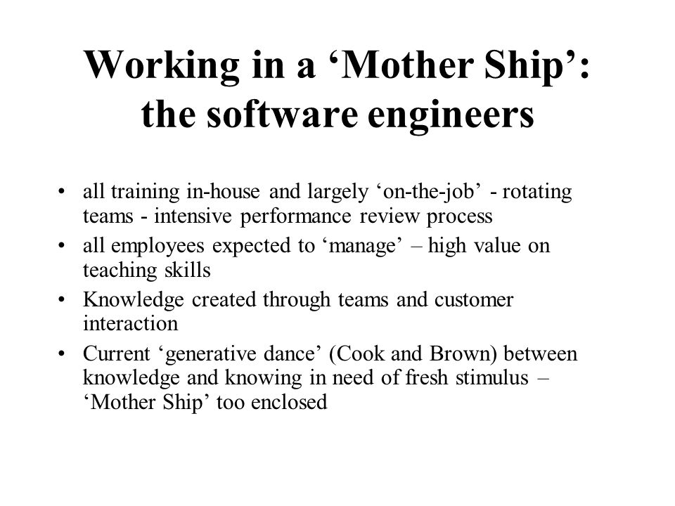 Working in a 'Mother Ship': the software engineers all training in-house and largely 'on-the-job' - rotating teams - intensive performance review process all employees expected to 'manage' – high value on teaching skills Knowledge created through teams and customer interaction Current 'generative dance' (Cook and Brown) between knowledge and knowing in need of fresh stimulus – 'Mother Ship' too enclosed