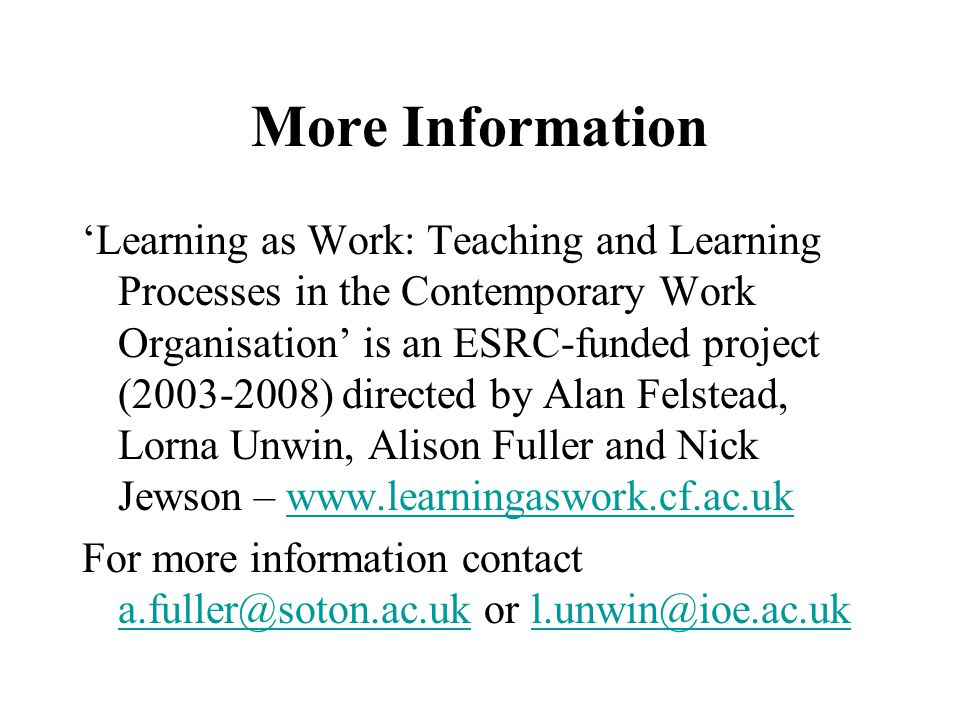 More Information 'Learning as Work: Teaching and Learning Processes in the Contemporary Work Organisation' is an ESRC-funded project (2003-2008) direc