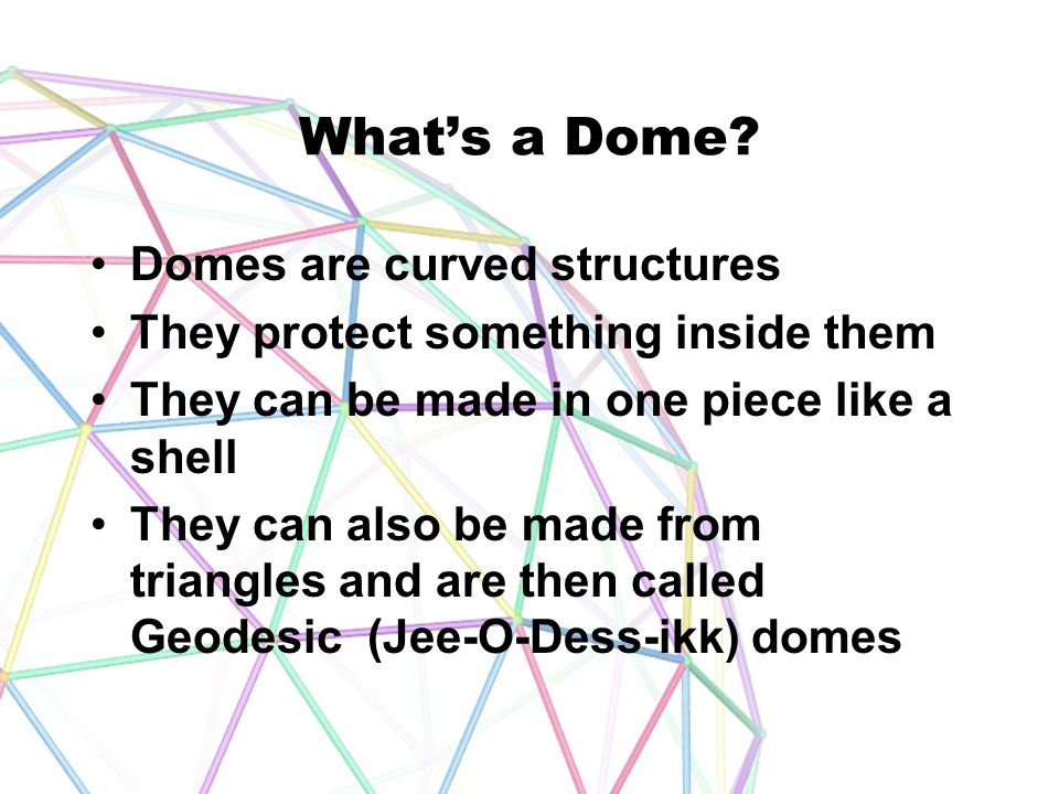 What's a Dome? Domes are curved structures They protect something inside them They can be made in one piece like a shell They can also be made from tr