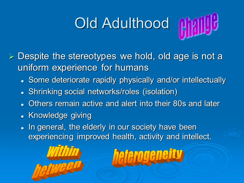 Old Adulthood  Despite the stereotypes we hold, old age is not a uniform experience for humans Some deteriorate rapidly physically and/or intellectually Some deteriorate rapidly physically and/or intellectually Shrinking social networks/roles (isolation) Shrinking social networks/roles (isolation) Others remain active and alert into their 80s and later Others remain active and alert into their 80s and later Knowledge giving Knowledge giving In general, the elderly in our society have been experiencing improved health, activity and intellect.