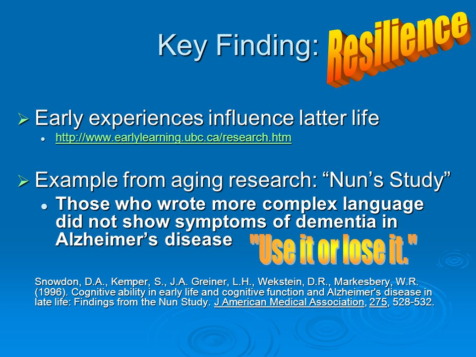 Key Finding:  Early experiences influence latter life http://www.earlylearning.ubc.ca/research.htm http://www.earlylearning.ubc.ca/research.htm http://www.earlylearning.ubc.ca/research.htm  Example from aging research: Nun's Study Those who wrote more complex language did not show symptoms of dementia in Alzheimer's disease Those who wrote more complex language did not show symptoms of dementia in Alzheimer's disease Snowdon, D.A., Kemper, S., J.A.