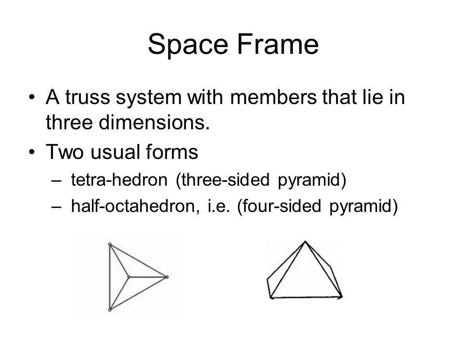 Space Frame A truss system with members that lie in three dimensions. Two usual forms – tetra-hedron (three-sided pyramid) – half-octahedron, i.e. (fo
