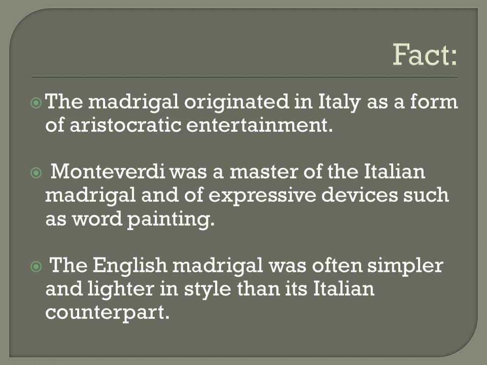 Fact:  The madrigal originated in Italy as a form of aristocratic entertainment.  Monteverdi was a master of the Italian madrigal and of expressive