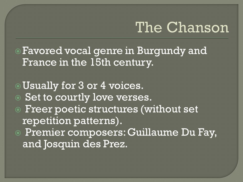 The Chanson  Favored vocal genre in Burgundy and France in the 15th century.  Usually for 3 or 4 voices.  Set to courtly love verses.  Freer poeti