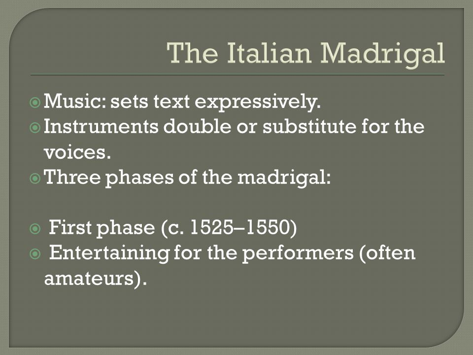 The Italian Madrigal  Music: sets text expressively.  Instruments double or substitute for the voices.  Three phases of the madrigal:  First phase