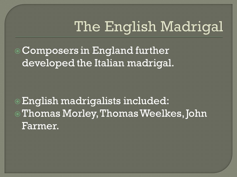 The English Madrigal  Composers in England further developed the Italian madrigal.  English madrigalists included:  Thomas Morley, Thomas Weelkes,