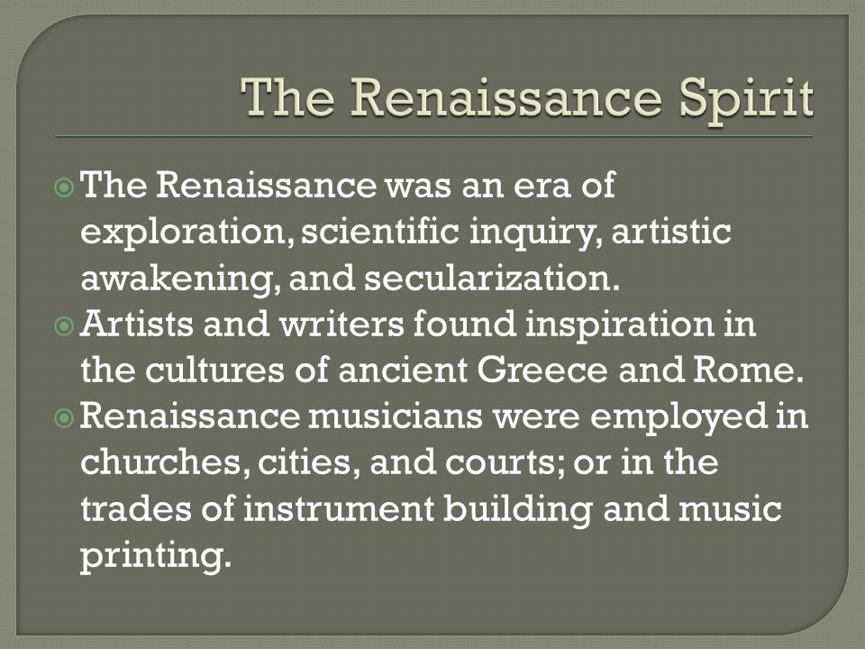  The Renaissance was an era of exploration, scientific inquiry, artistic awakening, and secularization.  Artists and writers found inspiration in th