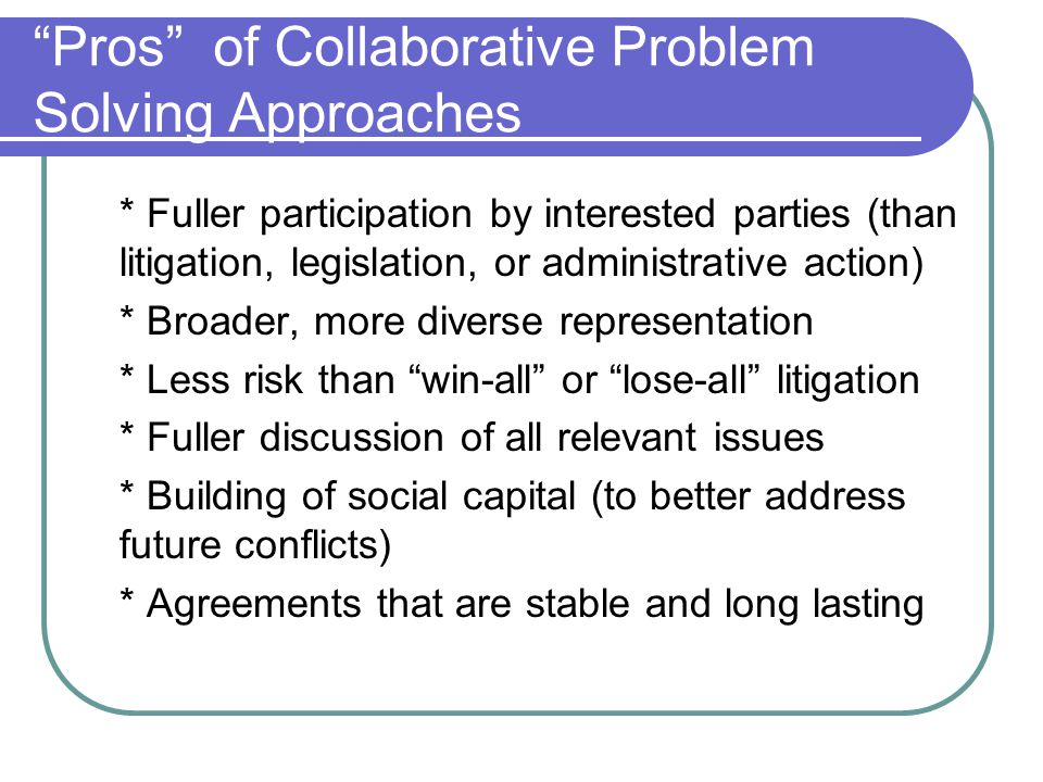 Cons of Collaborative Problem Solving Approaches * May be slow * May be expensive