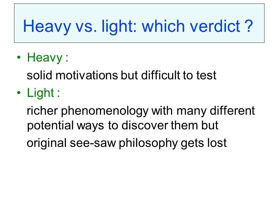 Heavy vs. light: which verdict ? Heavy : solid motivations but difficult to test Light : richer phenomenology with many different potential ways to di