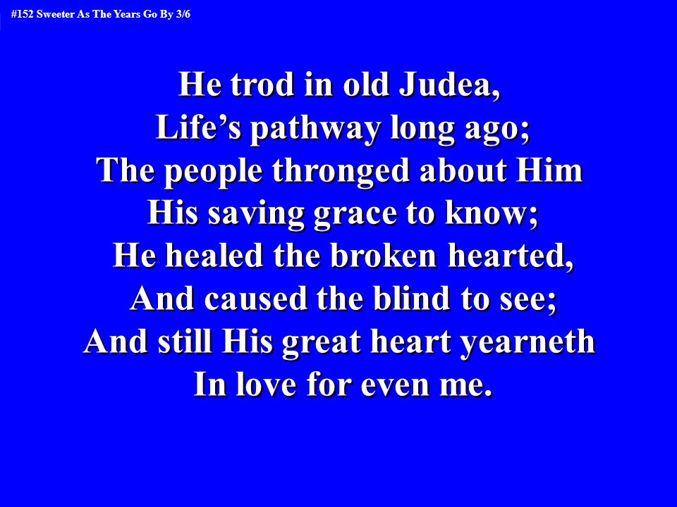 He trod in old Judea, Life's pathway long ago; The people thronged about Him His saving grace to know; He healed the broken hearted, And caused the blind to see; And still His great heart yearneth In love for even me.