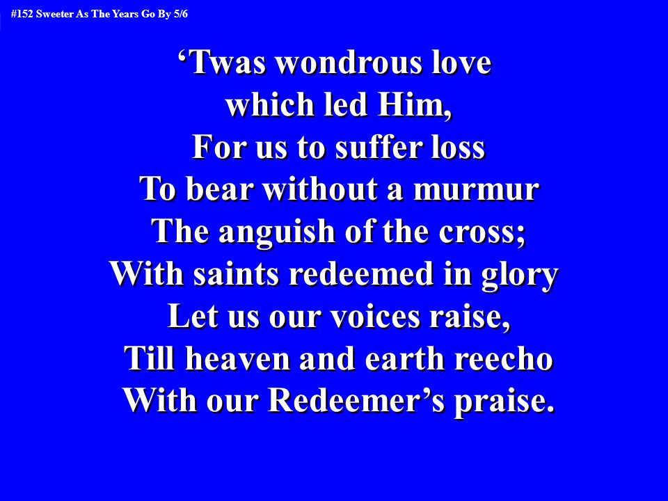 'Twas wondrous love which led Him, For us to suffer loss To bear without a murmur The anguish of the cross; With saints redeemed in glory Let us our voices raise, Till heaven and earth reecho With our Redeemer's praise.