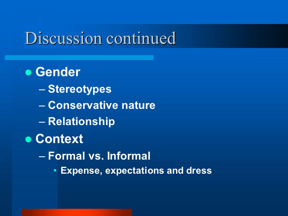 Discussion continued Gender –Stereotypes –Conservative nature –Relationship Context –Formal vs. Informal Expense, expectations and dress