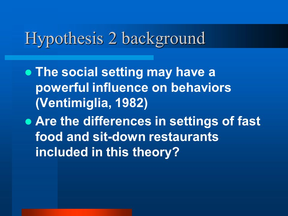 Hypothesis 2 background The social setting may have a powerful influence on behaviors (Ventimiglia, 1982) Are the differences in settings of fast food