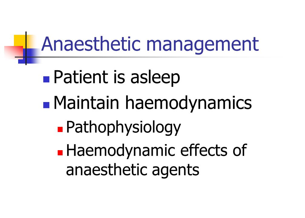 Anaesthetic management Patient is asleep Maintain haemodynamics Pathophysiology Haemodynamic effects of anaesthetic agents