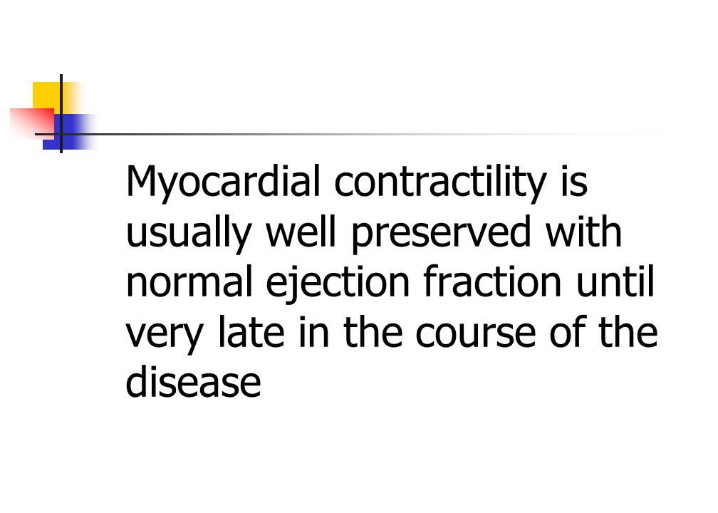 Myocardial contractility is usually well preserved with normal ejection fraction until very late in the course of the disease