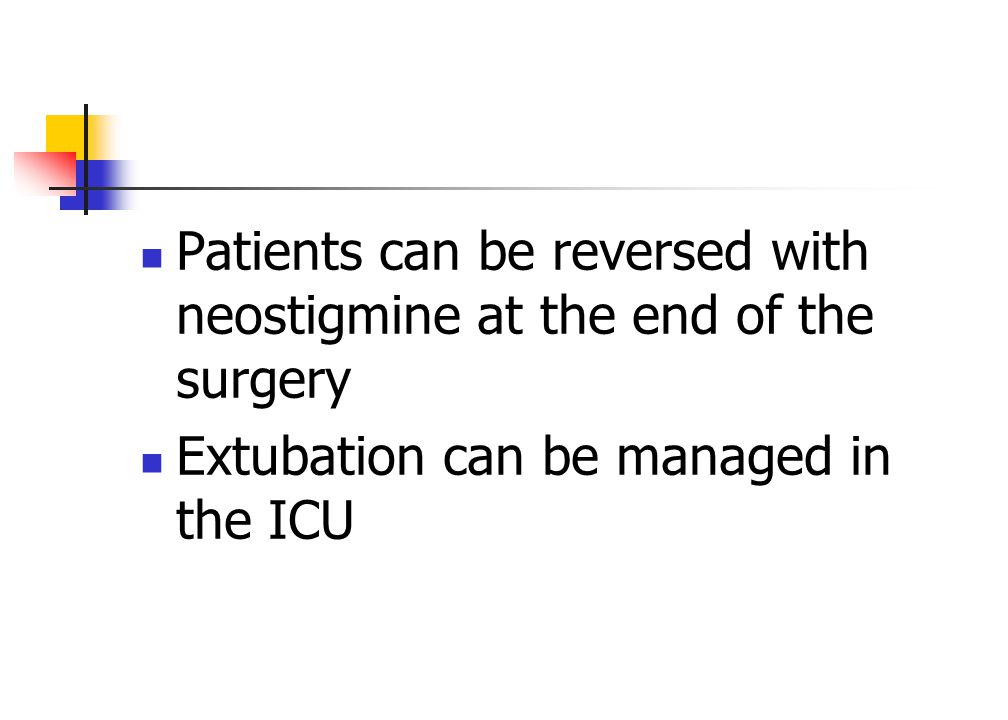 Patients can be reversed with neostigmine at the end of the surgery Extubation can be managed in the ICU