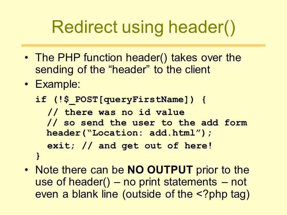 Redirect using header() The PHP function header() takes over the sending of the header to the client Example: if (!$_POST[queryFirstName]) { // there was no id value // so send the user to the add form header( Location: add.html ); exit; // and get out of here.