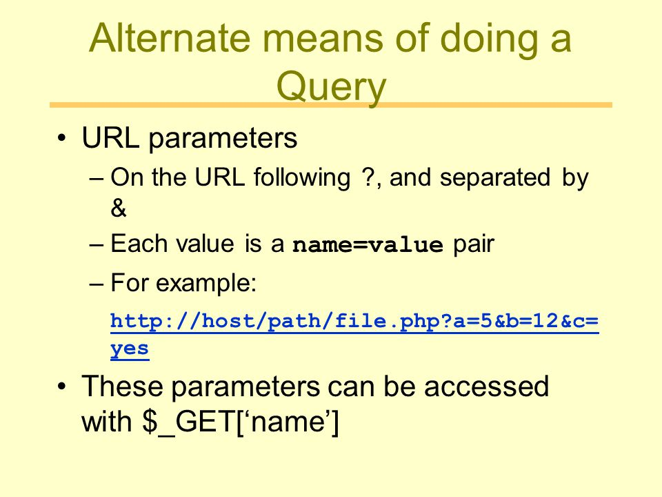 Alternate means of doing a Query URL parameters –On the URL following ?, and separated by & –Each value is a name=value pair –For example: http://host/path/file.php?a=5&b=12&c= yes These parameters can be accessed with $_GET['name']