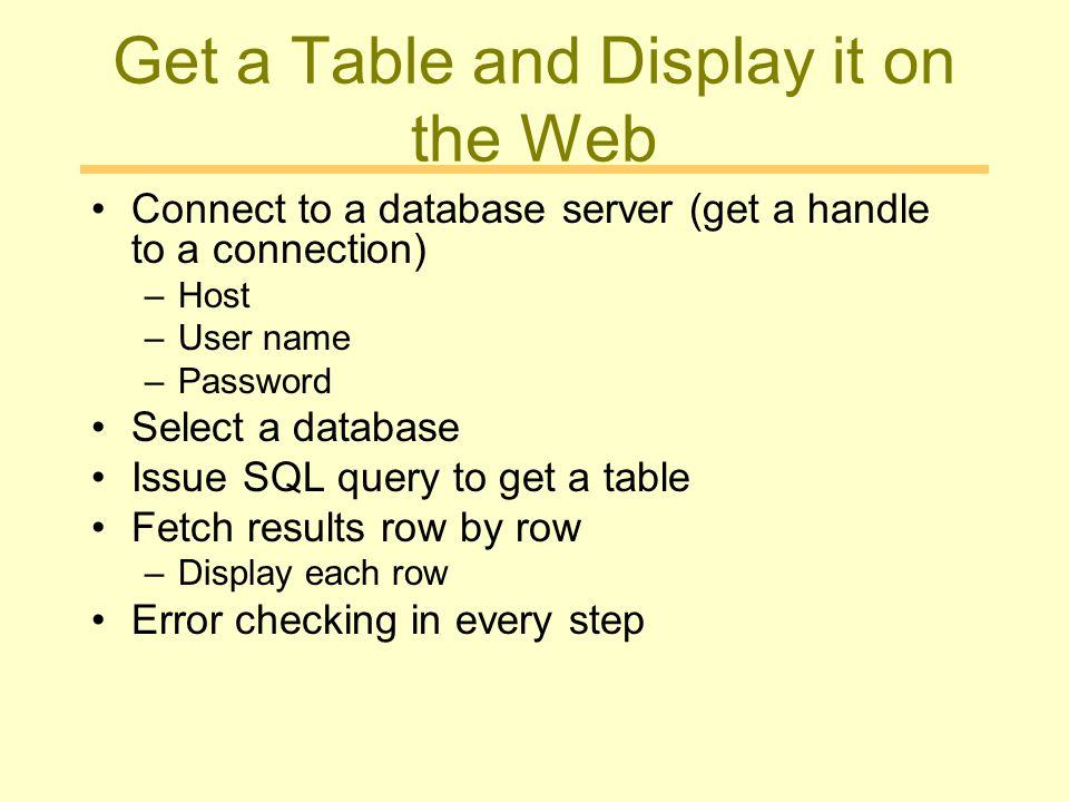 Get a Table and Display it on the Web Connect to a database server (get a handle to a connection) –Host –User name –Password Select a database Issue SQL query to get a table Fetch results row by row –Display each row Error checking in every step