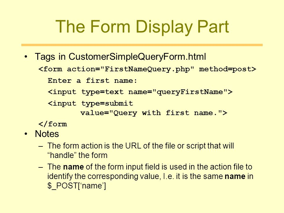 The Form Display Part Tags in CustomerSimpleQueryForm.html Enter a first name: </form Notes –The form action is the URL of the file or script that will handle the form –The name of the form input field is used in the action file to identify the corresponding value, I.e.