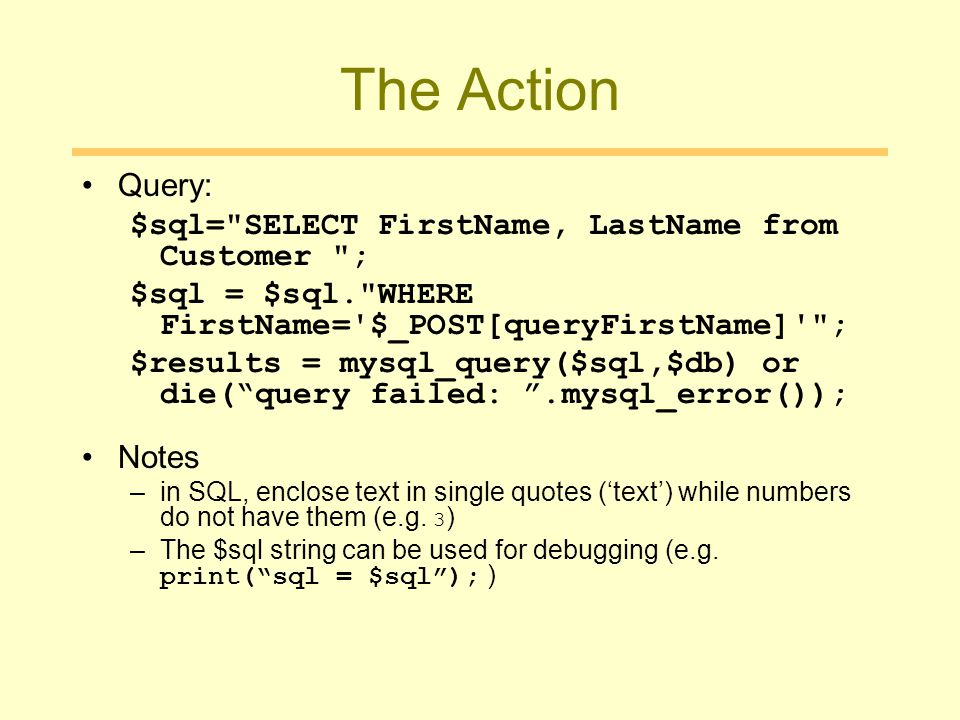 The Action Query: $sql= SELECT FirstName, LastName from Customer ; $sql = $sql. WHERE FirstName= $_POST[queryFirstName] ; $results = mysql_query($sql,$db) or die( query failed: .mysql_error()); Notes –in SQL, enclose text in single quotes ('text') while numbers do not have them (e.g.