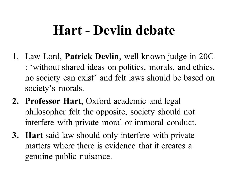 Hart - Devlin debate 1.Law Lord, Patrick Devlin, well known judge in 20C : 'without shared ideas on politics, morals, and ethics, no society can exist' and felt laws should be based on society's morals.