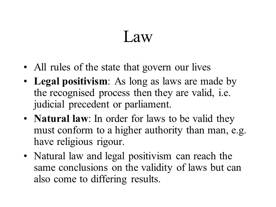 Law All rules of the state that govern our lives Legal positivism: As long as laws are made by the recognised process then they are valid, i.e.