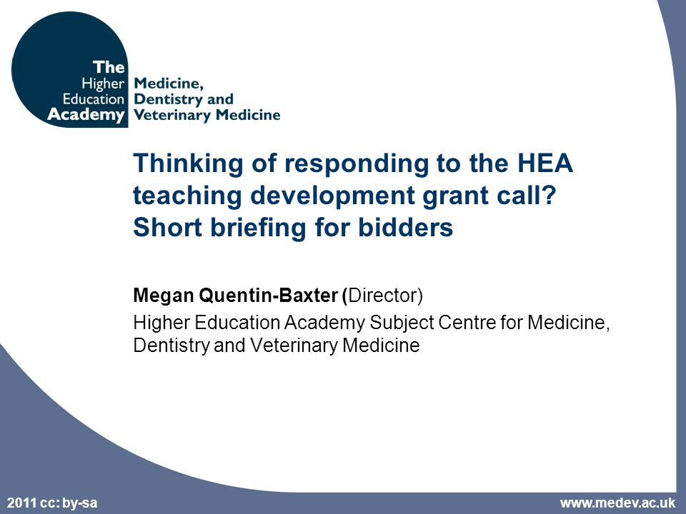 2011 cc: by-sa 2 Outline of the session 12:00 Welcome and introductions – with a brief Elluminate overview (chat area, buttons to smile, tick, etc., audio mike) 12:10 Introduction to the HEA teaching development grant call, evaluation criteria and process –http://www.heacademy.ac.uk/fundinghttp://www.heacademy.ac.uk/funding –Employability and internationalisation 12:30 Features of successful proposals 12:45 Discussion 13:00 Breakout into pairs if anyone wishes to discuss the call further (or establish writing-buddies) 14:00 Elluminate switched off www.medev.ac.uk