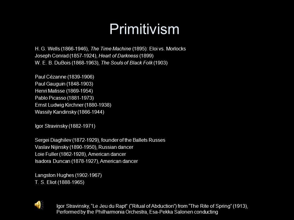 Primitivism H. G. Wells (1866-1946), The Time Machine (1895): Eloi vs. Morlocks Joseph Conrad (1857-1924), Heart of Darkness (1899) W. E. B. DuBois (1