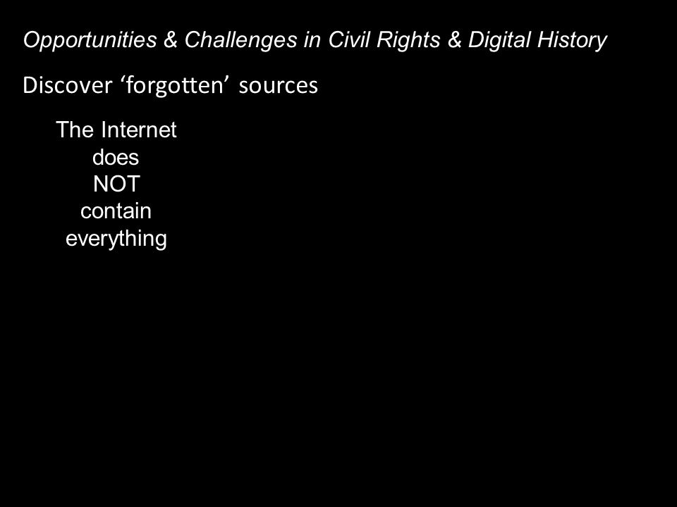 Discover 'forgotten' sources Opportunities & Challenges in Civil Rights & Digital History The Internet does NOT contain everything
