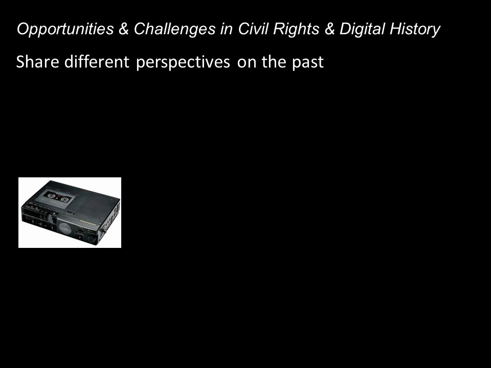 Share different perspectives on the past Opportunities & Challenges in Civil Rights & Digital History