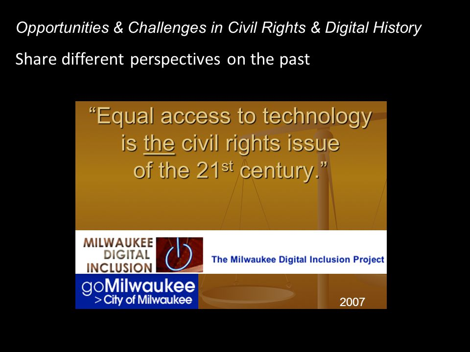 Share different perspectives on the past Opportunities & Challenges in Civil Rights & Digital History 2007