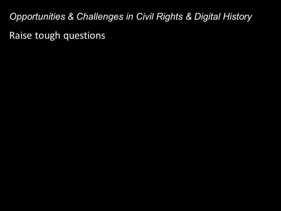 Raise tough questions Opportunities & Challenges in Civil Rights & Digital History