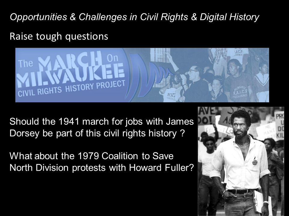 Raise tough questions Opportunities & Challenges in Civil Rights & Digital History Should the 1941 march for jobs with James Dorsey be part of this civil rights history .
