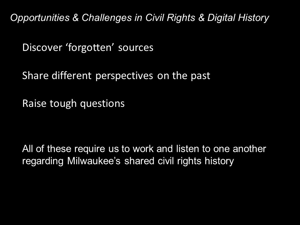 Discover 'forgotten' sources Share different perspectives on the past Raise tough questions Opportunities & Challenges in Civil Rights & Digital History All of these require us to work and listen to one another regarding Milwaukee's shared civil rights history