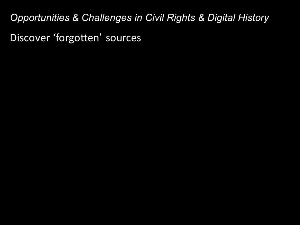 Discover 'forgotten' sources Opportunities & Challenges in Civil Rights & Digital History