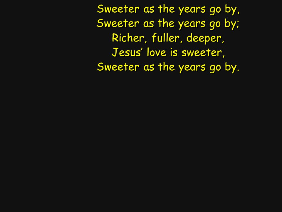 Sweeter as the years go by, Sweeter as the years go by; Richer, fuller, deeper, Jesus' love is sweeter, Sweeter as the years go by. Sweeter as the yea