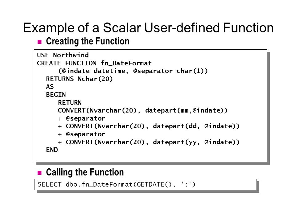 Example of a Scalar User-defined Function USE Northwind CREATE FUNCTION fn_DateFormat (@indate datetime, @separator char(1)) RETURNS Nchar(20) AS BEGIN RETURN CONVERT(Nvarchar(20), datepart(mm,@indate)) + @separator + CONVERT(Nvarchar(20), datepart(dd, @indate)) + @separator + CONVERT(Nvarchar(20), datepart(yy, @indate)) END USE Northwind CREATE FUNCTION fn_DateFormat (@indate datetime, @separator char(1)) RETURNS Nchar(20) AS BEGIN RETURN CONVERT(Nvarchar(20), datepart(mm,@indate)) + @separator + CONVERT(Nvarchar(20), datepart(dd, @indate)) + @separator + CONVERT(Nvarchar(20), datepart(yy, @indate)) END SELECT dbo.fn_DateFormat(GETDATE(), : ) Creating the Function Calling the Function