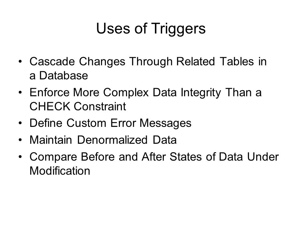 Uses of Triggers Cascade Changes Through Related Tables in a Database Enforce More Complex Data Integrity Than a CHECK Constraint Define Custom Error Messages Maintain Denormalized Data Compare Before and After States of Data Under Modification