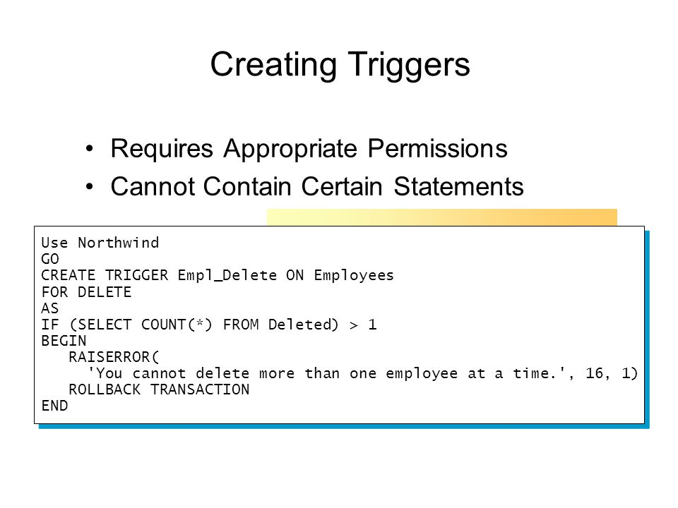 Creating Triggers Requires Appropriate Permissions Cannot Contain Certain Statements Use Northwind GO CREATE TRIGGER Empl_Delete ON Employees FOR DELETE AS IF (SELECT COUNT(*) FROM Deleted) > 1 BEGIN RAISERROR( You cannot delete more than one employee at a time. , 16, 1) ROLLBACK TRANSACTION END Use Northwind GO CREATE TRIGGER Empl_Delete ON Employees FOR DELETE AS IF (SELECT COUNT(*) FROM Deleted) > 1 BEGIN RAISERROR( You cannot delete more than one employee at a time. , 16, 1) ROLLBACK TRANSACTION END