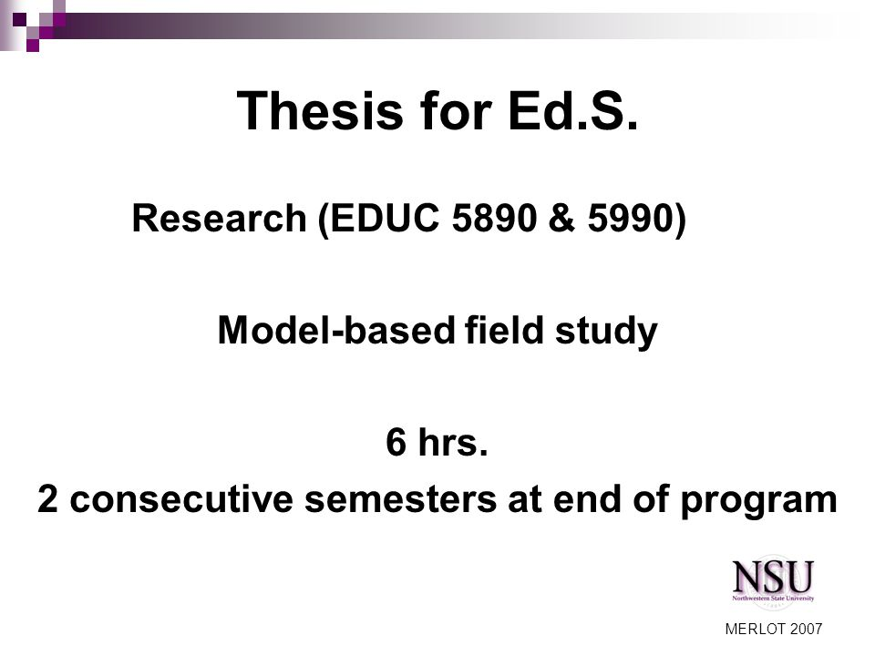 MERLOT 2007 Thesis for Ed.S. Research (EDUC 5890 & 5990) Model-based field study 6 hrs.