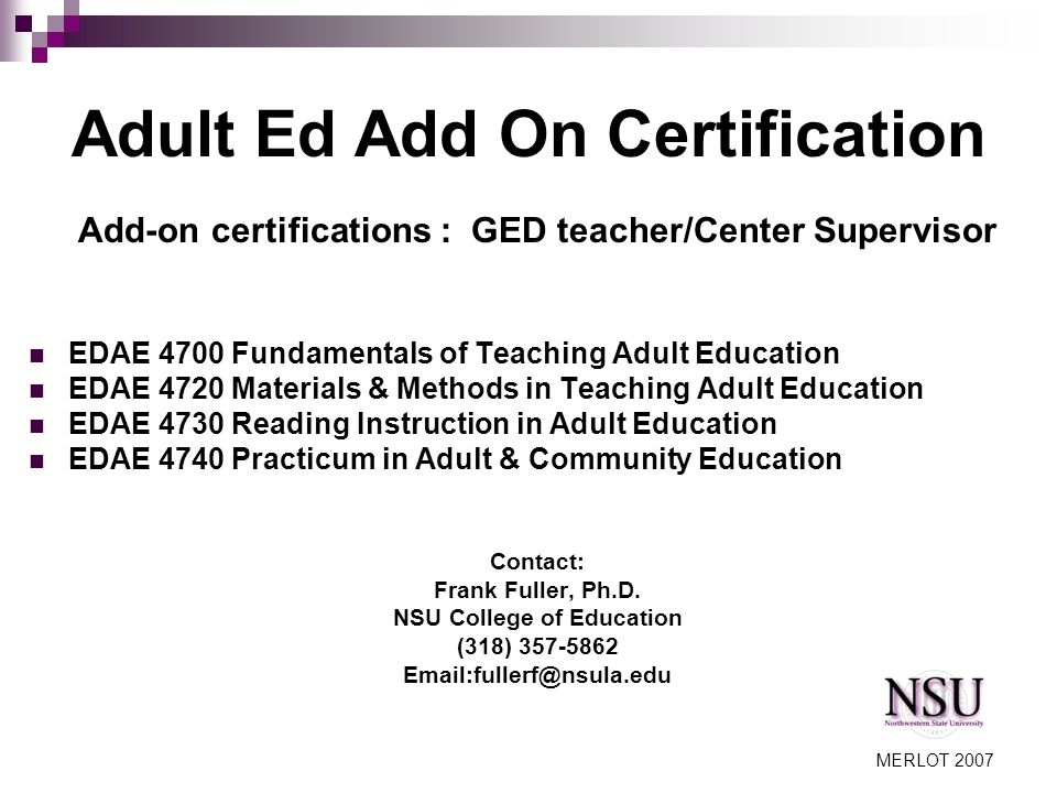 MERLOT 2007 Adult Ed Add On Certification Add-on certifications : GED teacher/Center Supervisor EDAE 4700 Fundamentals of Teaching Adult Education EDAE 4720 Materials & Methods in Teaching Adult Education EDAE 4730 Reading Instruction in Adult Education EDAE 4740 Practicum in Adult & Community Education Contact: Frank Fuller, Ph.D.