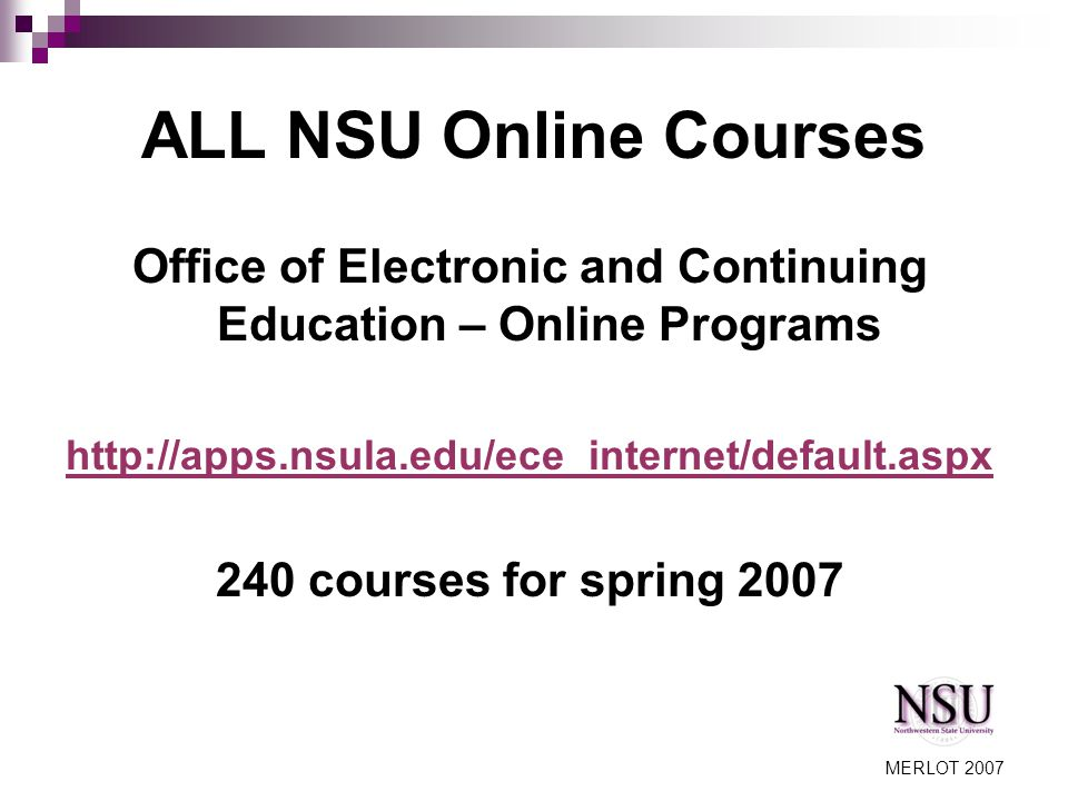MERLOT 2007 ALL NSU Online Courses Office of Electronic and Continuing Education – Online Programs http://apps.nsula.edu/ece_internet/default.aspx 240 courses for spring 2007