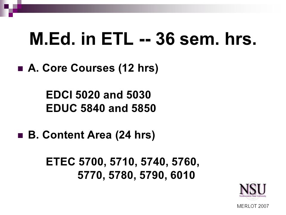 MERLOT 2007 Core Courses for ETL Curriculum and Instruction Courses (EDCI) 5020 Curriculum Development for School Improvement 5030 Instructional Improvement and Assessment Education Courses (EDUC) 5840 Research Based Decision Making in Education 5850 Action Research for School Improvement.