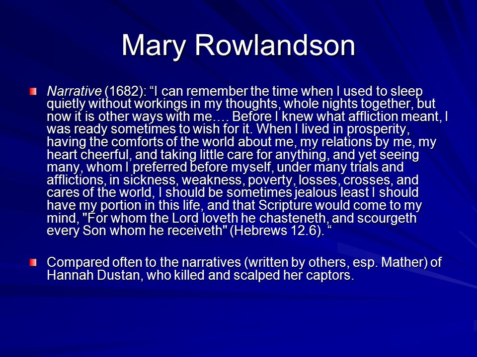 Mary Rowlandson Narrative (1682): I can remember the time when I used to sleep quietly without workings in my thoughts, whole nights together, but now it is other ways with me….