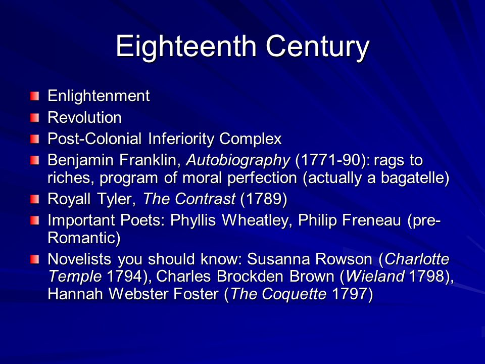 Eighteenth Century EnlightenmentRevolution Post-Colonial Inferiority Complex Benjamin Franklin, Autobiography (1771-90): rags to riches, program of moral perfection (actually a bagatelle) Royall Tyler, The Contrast (1789) Important Poets: Phyllis Wheatley, Philip Freneau (pre- Romantic) Novelists you should know: Susanna Rowson (Charlotte Temple 1794), Charles Brockden Brown (Wieland 1798), Hannah Webster Foster (The Coquette 1797)