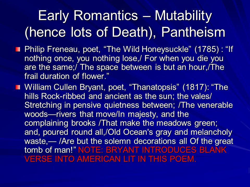 Early Romantics – Mutability (hence lots of Death), Pantheism Philip Freneau, poet, The Wild Honeysuckle (1785) : If nothing once, you nothing lose,/ For when you die you are the same;/ The space between is but an hour,/The frail duration of flower. William Cullen Bryant, poet, Thanatopsis (1817): The hills Rock-ribbed and ancient as the sun; the vales/ Stretching in pensive quietness between; /The venerable woods—rivers that move/In majesty, and the complaining brooks /That make the meadows green; and, poured round all,/Old Ocean s gray and melancholy waste,— /Are but the solemn decorations all Of the great tomb of man! NOTE: BRYANT INTRODUCES BLANK VERSE INTO AMERICAN LIT IN THIS POEM.